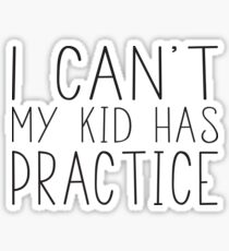 I Can't My Kid Has Practice Sticker