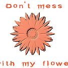 Don't mess with my flower by Storm Designs