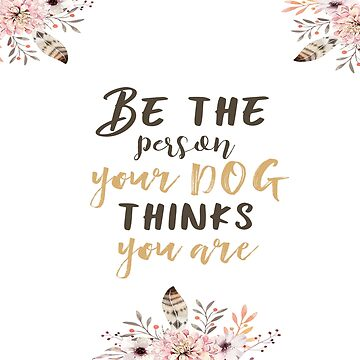 Be the person your dog thinks you are II by dogobsession