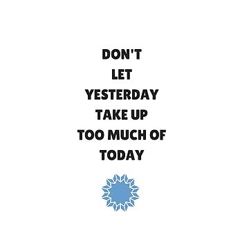Don't Let Yesterday Take Up Too Much of Today by IdeasForArtists