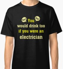 You Would Drink Too  If You Were A Electrician T Shirt Classic T-Shirt