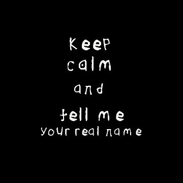 Keep Calm And Tell Me Your Real Name by Invest92