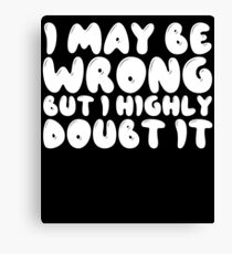 I May Be Wrong But I Highly Doubt It Canvas Print