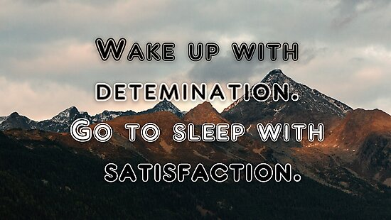 Wake Up With Determination Go To Bed With Satisfaction