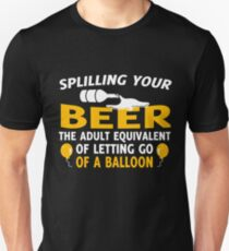 Spilling Your Beer The Adult Equivalent Of Letting Go Of A Balloon Unisex T-Shirt