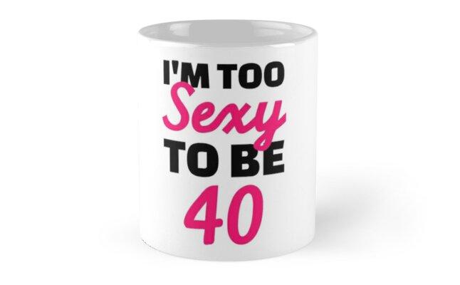 Think, too sexy for 40 mug for