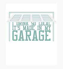 I Drink So Local It's Made In My Garage Photographic Print