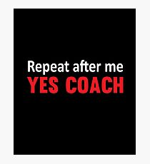 Repeat After Me, Yes Coach Funny Sports  Photographic Print