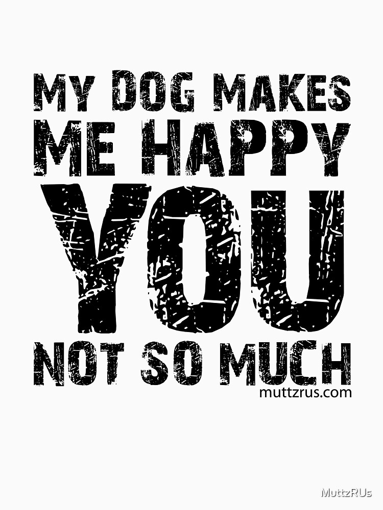 My Dog Makes Me Happy You Not So Much (Black Text) by MuttzRUs