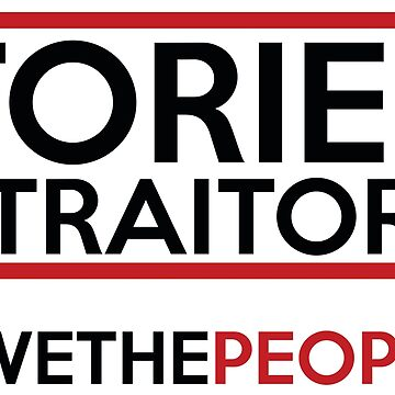 Tories = Traitors #wethepeople by creativesinc
