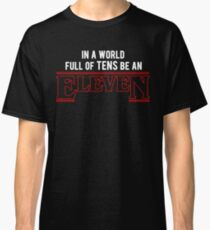 in a world full of tens, be an eleven  Classic T-Shirt