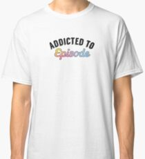 """addicted to episode"" Classic T-Shirt"