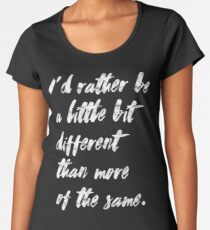 I'd rather be a little bit different than more of the same Women's Premium T-Shirt