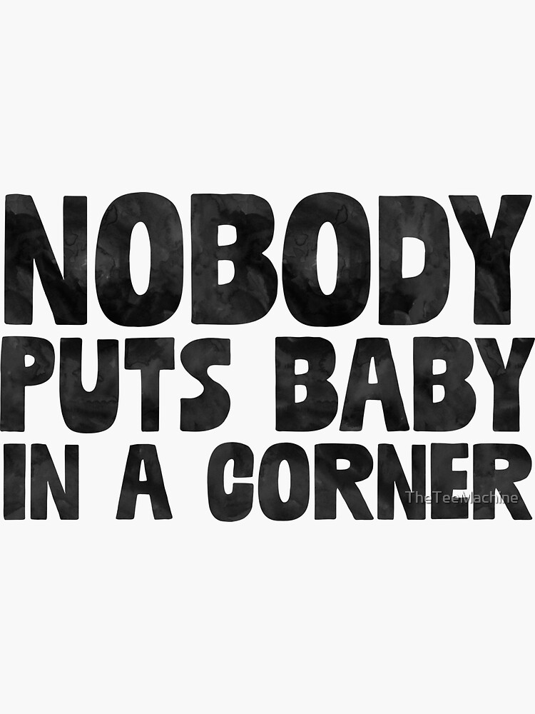 Nobody Puts Baby In A Corner - Funny Dirty Dancing Sticker T-Shirt Pillow by TheTeeMachine