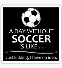 Soccer Gifts for Football and Futbol Lovers - A Day Without Soccer is Like Sticker