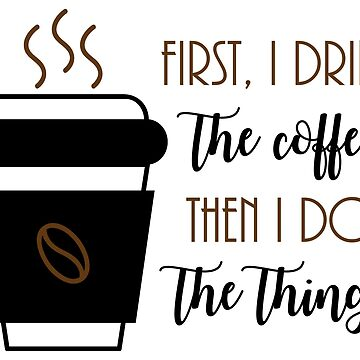 First, I drink the coffee, then I do the things. Coffee Lover Gifts for Birthday, Bar staff, Barista, Bar Girl, Front of House, Cafe manager. Great shirts,jackets, sweatshirts, mugs for friends,family by Mia-Kara