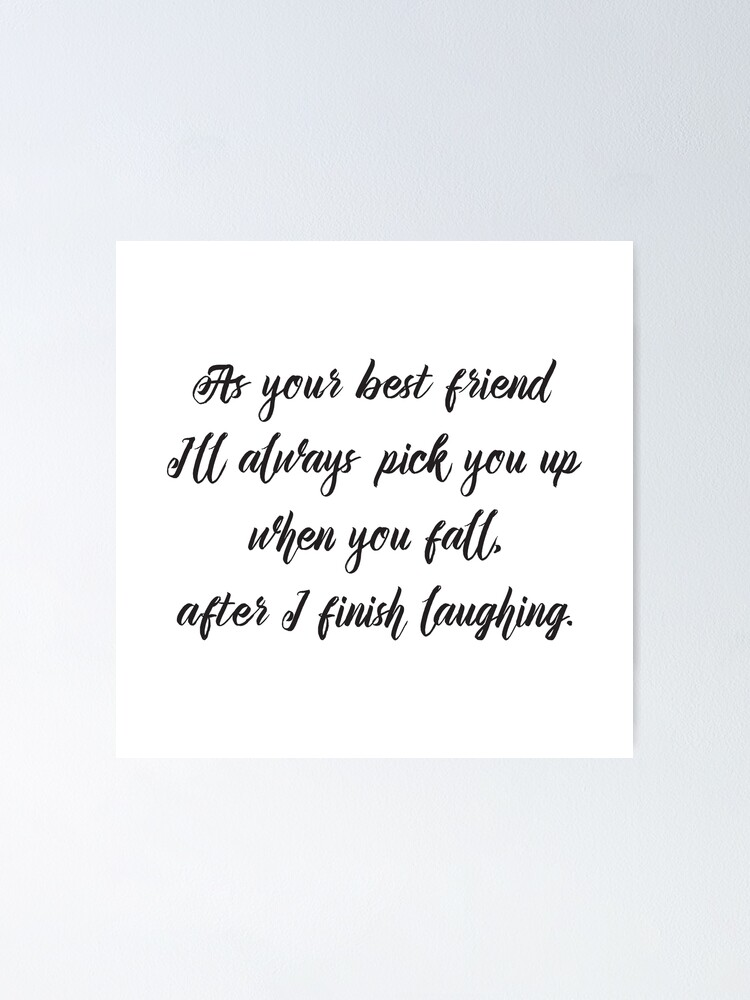 Cool Funny Inspirational Quote - Best Friend Will Pick You Up After  Laughing | Poster