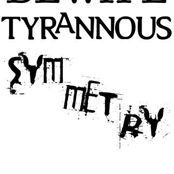 Beware Tyrannous Symmetry 01 Blk by AnkhaDesh