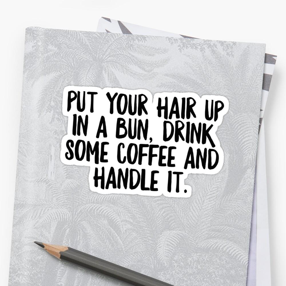 Sticker «Put Your Hair Up In A Bun Drink Some Coffe & Handle It - Cool Zen Sticker T-Shirt Pillow»