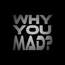 Why You Mad? by Carbon-Fibre Media