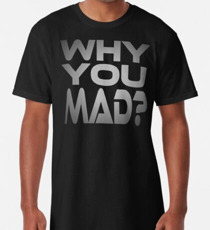 Why You Mad? Long T-Shirt