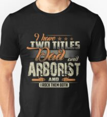 I HAVE TWO TITLES DAD AND ARBORIST Unisex T-Shirt