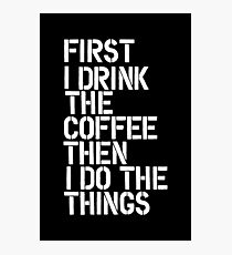 First I Drink The Coffee Then I Do The Things Photographic Print