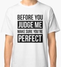 BEFORE YOU JUDGE ME, MAKE SURE YOU'RE PERFECT Classic T-Shirt