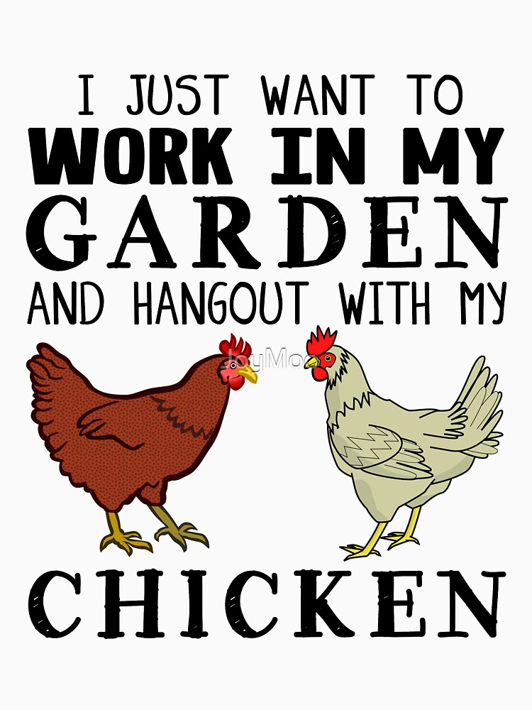 I Just Want To Work In My Garden And Hangout With My Chicken by JoyMoo