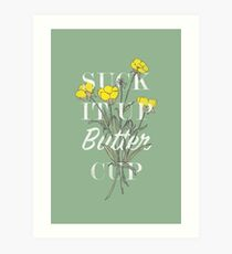 Suck it Up Buttercup Art Print