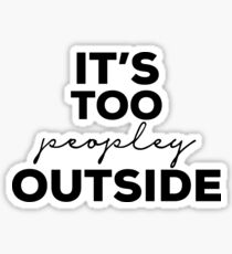 Its Too Peopley Outside Sticker