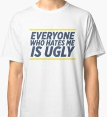 Everyone Who Hates Me Is Ugly Classic T-Shirt