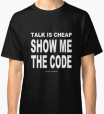 TALK IS CHEAP. SHOW ME THE CODE. Classic T-Shirt