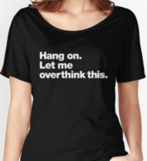 Hang on. Let me overthink this. Women's Relaxed Fit T-Shirt