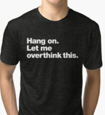 Hang on. Let me overthink this. Tri-blend T-Shirt