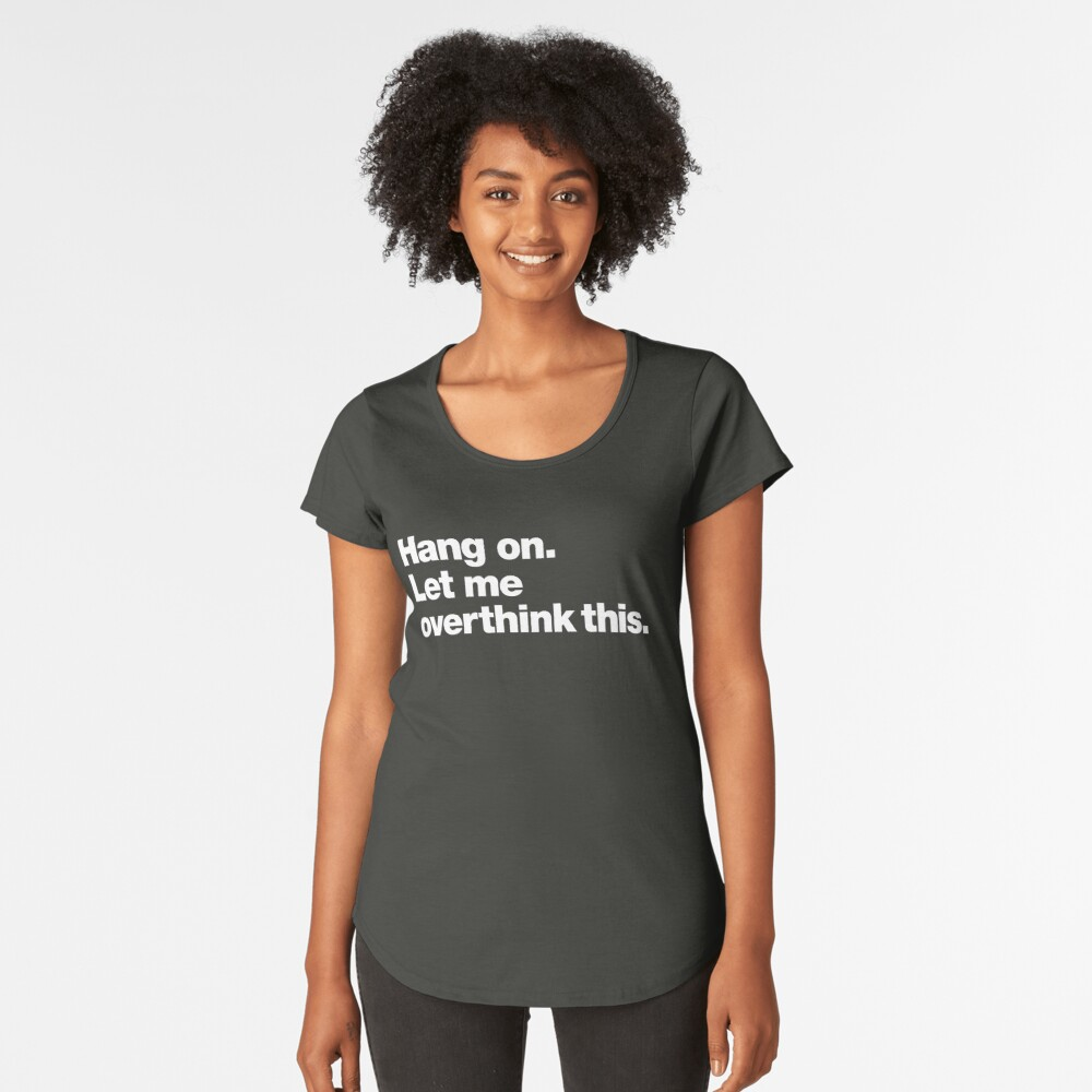 Hang on. Let me overthink this. Premium Scoop T-Shirt