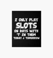 Slots Machine Funny Design - I Only Play Slots On Days With T In Them Today And Tomorrow Art Board
