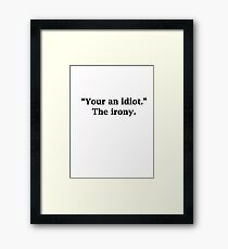 """""""Your an idiot."""" The irony.  Framed Print"""