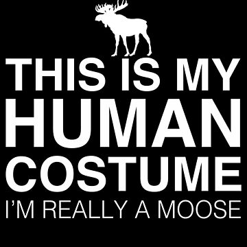 This Is My Human Costume Im Really A Moose by TshirtsLIVE