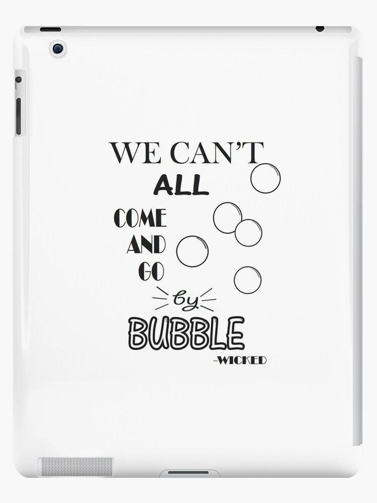 \'We Can\'t All Come And Go By Bubble- Wicked quote\' iPad Case/Skin by  carlygrace33
