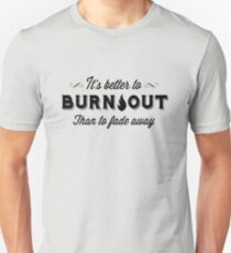 It's Better To Burn Out Than To Fade Away T-Shirt