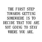 The first step towards getting somewhere is to decide that you are not going to stay where you are by Susanne Bogen