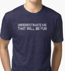 Underestimate Me That'll Be Fun Funny Quote Tri-blend T-Shirt