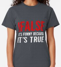 !False It's Funny Because It's True Programmer Quote Geek Classic T-Shirt
