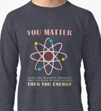 You Matter Than You Energy Funny Science Geek Quote Lightweight Sweatshirt