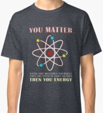 You Matter Than You Energy Funny Science Geek Quote Classic T-Shirt