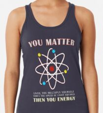 You Matter Than You Energy Funny Science Geek Quote Racerback Tank Top