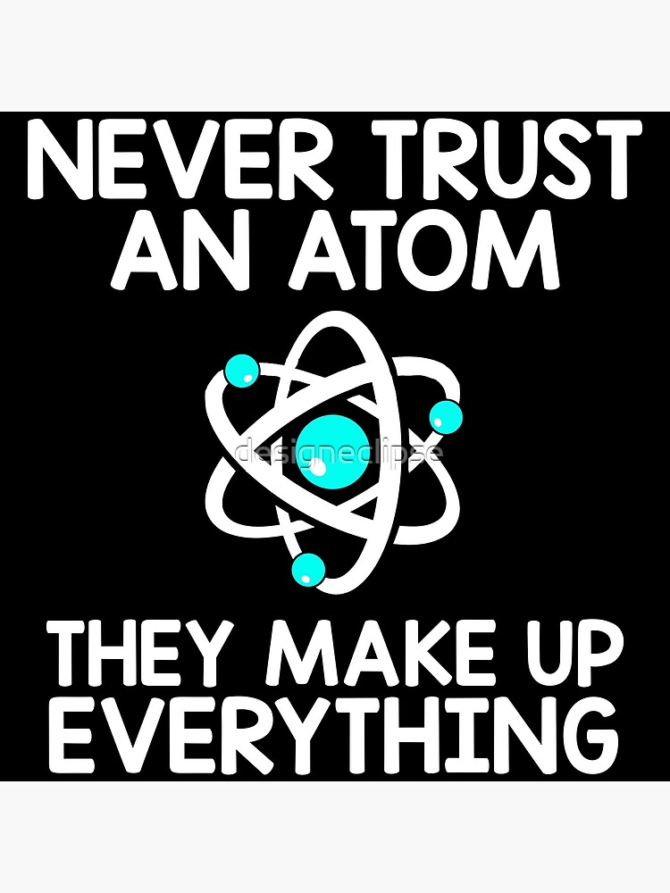 6438c2156 Never Trust An Atom, They Make Up Everything by designeclipse