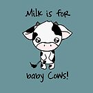 Milk is for Baby Cows by reloveplanet