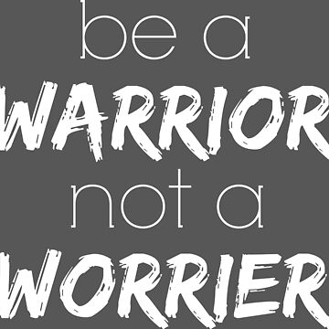 Be a Warrior not a Worrier by PutMotivationOn